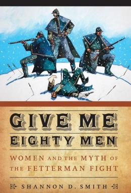 Give Me Eighty Men: Women and the Myth of the Fetterman Fight