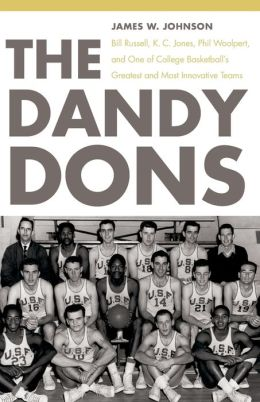 The Dandy Dons: Bill Russell, K. C. Jones, Phil Woolpert, and One of College Basketball's Greatest and Most Innovative Teams