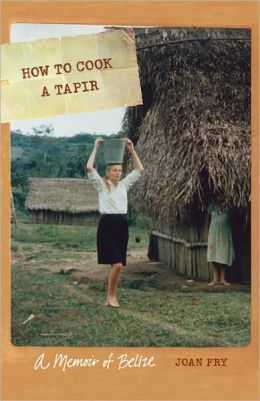 How to Cook a Tapir: A Memoir of Belize