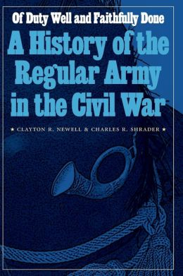 Of Duty Well and Faithfully Done: A History of the Regular Army in the Civil War