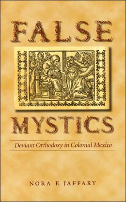 False Mystics: Deviant Orthodoxy in Colonial Mexico