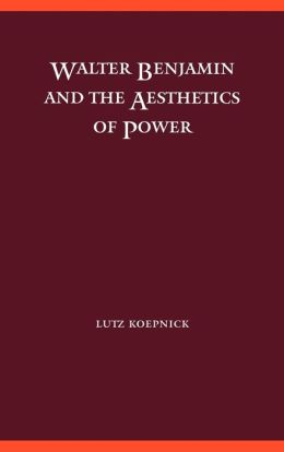 Walter Benjamin and the Aesthetics of Power