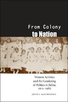 From Colony to Nation: Women Activists and the Gendering of Politics in Belize, 1912-1982
