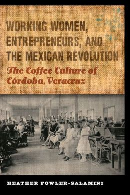Working Women, Entrepreneurs, and the Mexican Revolution: The Coffee Culture of Córdoba, Veracruz