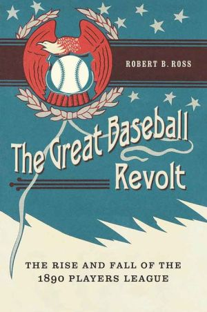 The Great Baseball Revolt: The Rise and Fall of the 1890 Players League