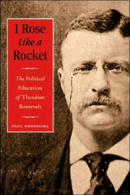I Rose Like a Rocket: The Political Education of Theodore Roosevelt