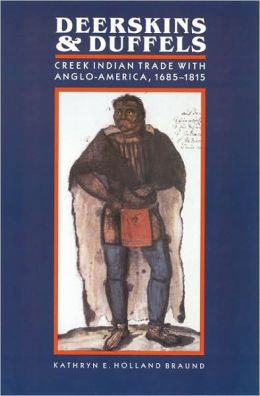 Deerskins and Duffels: The Creek Indian Trade with Anglo-America, 1685-1815