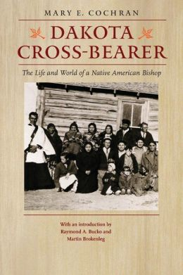 Dakota Cross-Bearer: The Life and World of a Native American Bishop