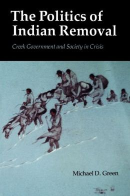 The Politics of Indian Removal: Creek Government and Society in Crisis