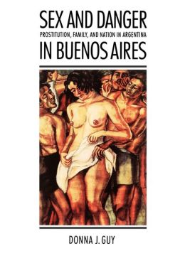 Sex and Danger in Buenos Aires: Prostitution, Family, and Nation in Argentina