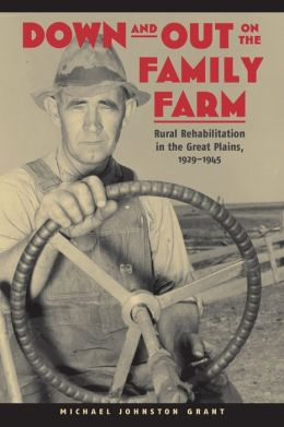 Down and Out on the Family Farm: Rural Rehabilitation in the Great Plains, 1929-1945