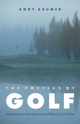 The Poetics of Golf: Meditations on the Meaning and Beauty of a Game