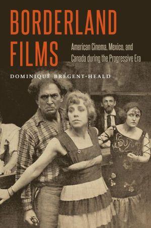 Borderland Films: American Cinema, Mexico, and Canada during the Progressive Era
