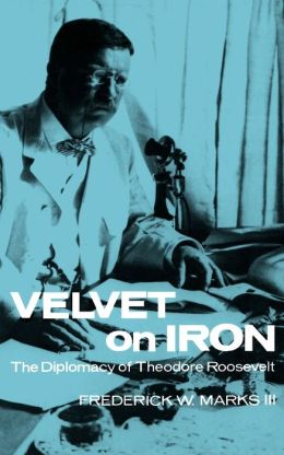 Velvet on Iron: The Diplomacy of Theodore Roosevelt
