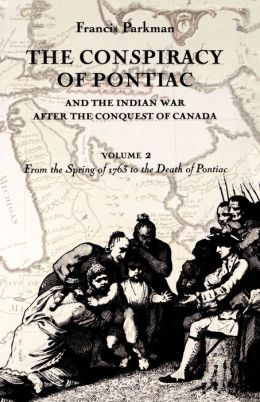 The Conspiracy of Pontiac and the Indian War after the Conquest of Canada, Volume 2: From the Spring of 1763 to the Death of Pontiac
