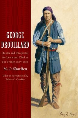 George Drouillard: Hunter and Interpreter for Lewis and Clark and Fur Trader, 1807-1810