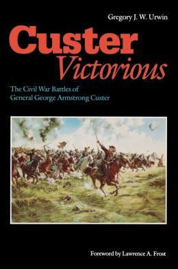 Custer Victorious: The Civil War Battles of General George Armstrong Custer