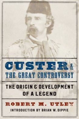 Custer and the Great Controversy: The Origin and Development of a Legend