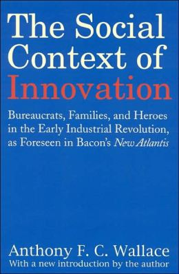 The Social Context of Innovation: Bureaucrats, Families, and Heroes in the Early Industrial Revolution, as Foreseen in Bacon's