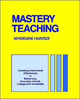 Mastery Teaching: Increasing Instructional Effectiveness in Elementary and Secondary Schools, Colleges, and Universities
