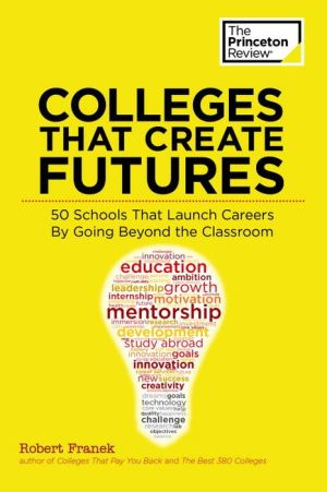 Colleges That Create Futures: 50 Schools That Launch Careers By Going Beyond the Classroom