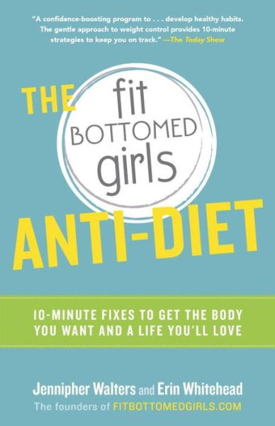 The Fit Bottomed Girls Anti-Diet: 10-Minute Fixes to Get the Body You Want and a Life You'll Love