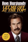 Book Cover Image. Title: Let Me Off at the Top!:  My Classy Life and Other Musings, Author: Ron Burgundy