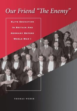 Our Friend the Enemy: Elite Education in Britain and Germany Before World War I