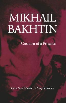 Mikhail Bakhtin: Creation of a Prosaics