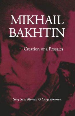 Mikhail Bakhtin: Creation of a Prosaics