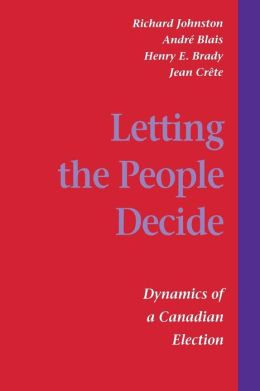 Letting the People Decide: The Dynamics of Canadian Elections