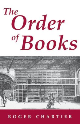 The Order of Books: Readers, Authors, and Libraries in Europe between the Fourteenth and Eighteenth Centuries