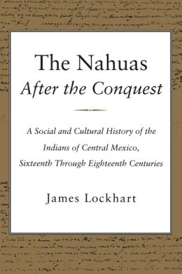 The Nahuas After the Conquest: A Social and Cultural History of the Indians of Central Mexico, Sixteenth Through Eighteenth Centuries
