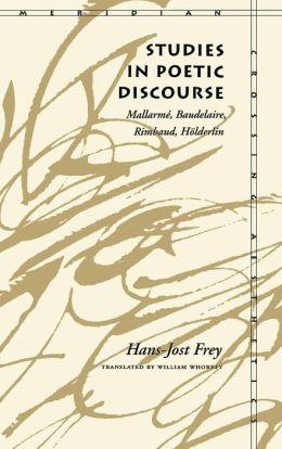 Studies in Poetic Discourse: Mallarme, Baudelaire, Rimbaud, Holderlin (Meridian: Crossing Aesthetics Series)