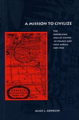 A Mission to Civilize: The Republican Idea of Empire in France and West Africa, 1895-1930