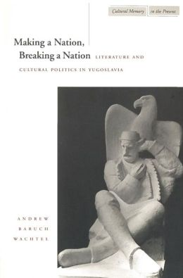 Making a Nation, Breaking a Nation: Literature and Cultural Politics in Yugoslavia (Cultural Memory in the Present Series)