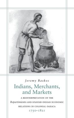 Indians, Merchants, and Markets: A Reinterpretation of the 'Repartimiento' and Spanish-Indian Economic Relations to Colonial Oaxaca, 1750-1821