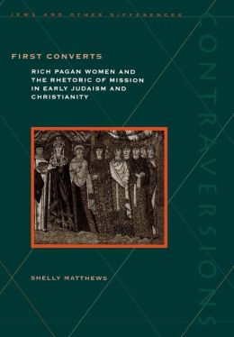 First Converts: Rich Pagan Women and the Rhetoric of Mission in Early Judaism and Christianity Shelly Matthews