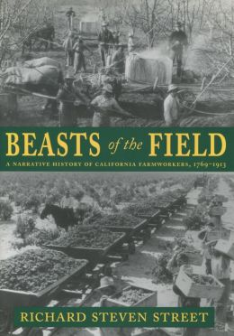 Beasts of the Field: A Narrative History of California Farmwokers, 1769-1913