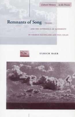 Remnants of Song: Trauma and the Experience of Modernity in Charles Baudelaire and Paul Celan