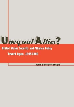 Unequal Allies?: United States Security and Alliance Policy Toward Japan, 1945-1960