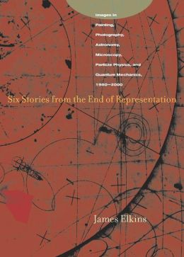 Six Stories from the End of Representation: Images in Painting, Photography, Astronomy, Microscopy, Particle Physics, and Quantum Mechanics, 1980-2000