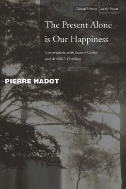 The Present Alone is Our Happiness: Conversations with Jeannie Carlier and Arnold I. Davidson