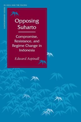 Opposing Suharto: Compromise, Resistance, and Regime Change in Indonesia