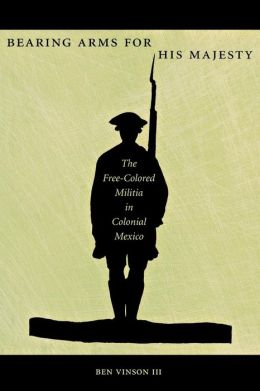 Bearing Arms for His Majesty: The Free-Colored Militia in Colonial Mexico
