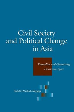 Civil Society and Political Change in Asia: Expanding and Contracting Democratic Space