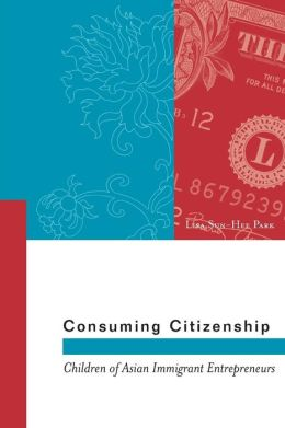 Consuming Citizenship: Children of Asian Immigrant Entrepreneurs