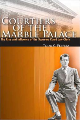 Courtiers of the Marble Palace: The Rise and Influence of the Supreme Court Law Clerk