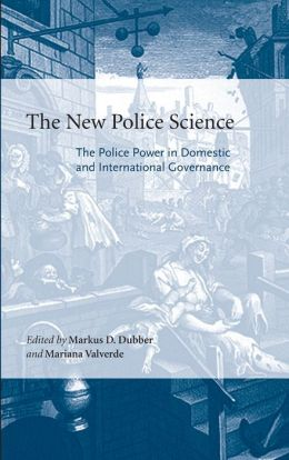The New Police Science: The Police Power in Domestic and International Governance (Critical Perspectives on Crime and Law) Markus Dubber and Mariana Valverde