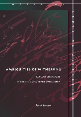 Ambiguities of Witnessing: Law and Literature in the Time of a Truth Commission